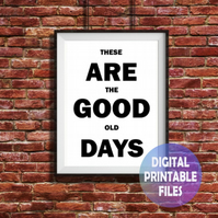 These Are The Good Old Days A4 Wall Art Print.  Print at Home