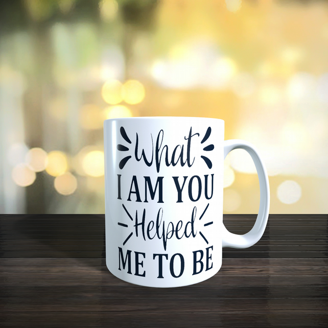 11oz Ceramic Mothers Day, Birthday Mug. What I Am You Helped Me To Be