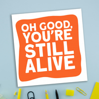 Birthday card: Oh good, you're still alive
