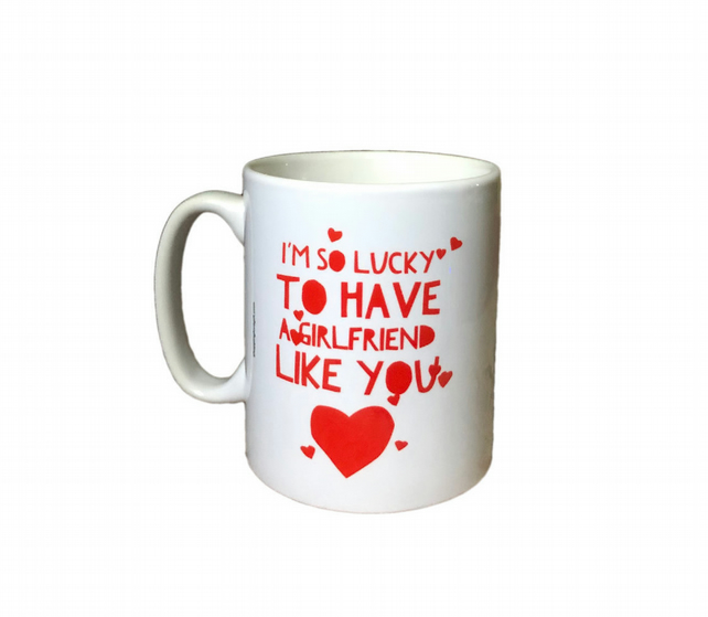 """I'm so lucky to have a girlfriend like you"" Mug. Mugs for Girlfriends"