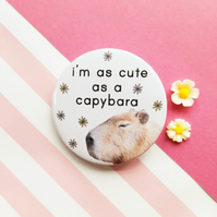 cute as a capybara badge -  handmade 45mm capybara badge