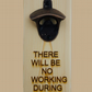 Beer Bottle Opener - There Will Be No Working