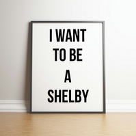 I Want To Be A Shelby - Typography Peaky Blinders Digital Print