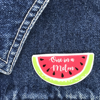 One in a Melon - hand made Pin, Badge, Brooch