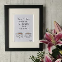 You drink coffee, I drink tea my dear - Mounted Print