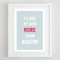 I Love My Dog More Than Bacon Print
