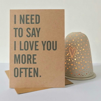 I Need To Say I Love You More Often - Valentine Anniversary Greeting Card