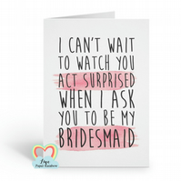 will you be my bridesmaid card, I can't wait to watch you act surprised, funny b