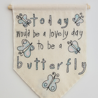 'Today would be a lovely day to be a Butterfly' - Textile Banner