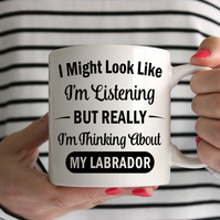 I Might Look Like I'm Listening But Really I'm Thinking About My Labrador Mug