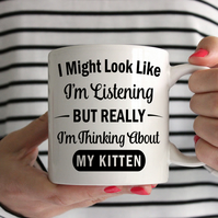 I Might Look Like I'm Listening But Really I'm Thinking About My Kitten Mug
