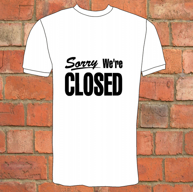 Sorry We`re Closed T-Shirt