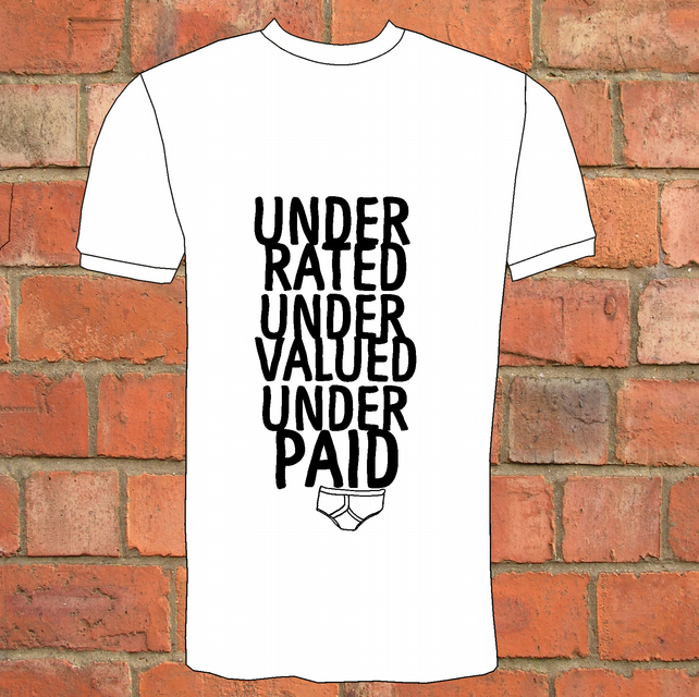Under Rated, Under Valued, Under Paid, Under Pants T-Shirt