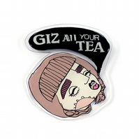 'Giz all your tea' Gobby Girl brooch