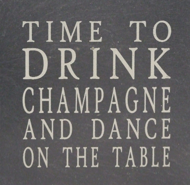 """Time to drink champagne and dance on the table"" Welsh slate coaster"