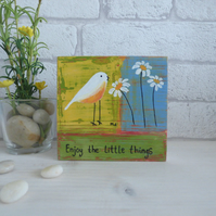 Enjoy The Little Things, Original Acrylic Bird Painting, Wooden block Art