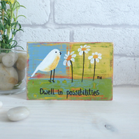 Dwell In  Possibilities, Original Acrylic Bird Painting, Small Wooden block Art