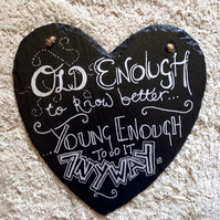 Old enough to know better, young enough to do it anyway slate heart sign