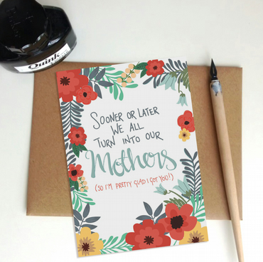 We all turn into our Mothers (so I'm glad I got you) Mother's Day card