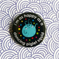 badge - i'm as happy as a dancing piglet squid - 38mm badge