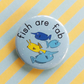 badge - fish are fab - fab four - 38mm fish badge