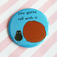 badge - you gotta roll with it (dung beetle) - 58mm badge