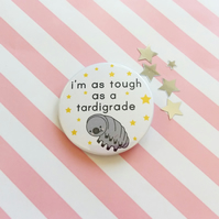 i'm as tough as a tardigrade -  45mm handmade pin badge  - motivational badge