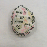 There is no me without you printed badge