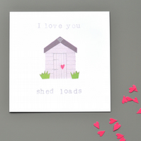 I love you shed loads anniversary or love or Valentine's card