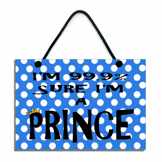 I'm 99.9% Sure I'm A Prince Fun Gift Handmade Home Sign 591