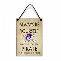 Always Be Yourself Unless You Can Be A Pirate Fun Gift Handmade  Home Sign 605