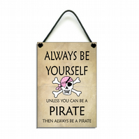 Always Be Yourself Unless You Can Be A Pirate Fun Gift Handmade  Home Sign 606