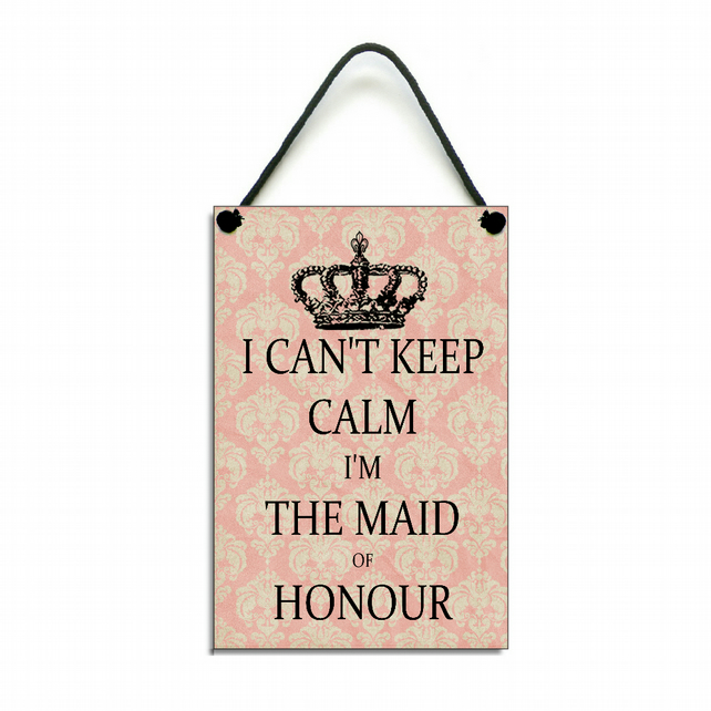 Handmade Wooden ' I Can't Keep Calm I'm The Maid Of Honour ' Sign Plaque 307
