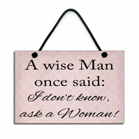 Handmade  'A Wise Man Once Said I Don't Know Ask A Women' Sign Plaque 158