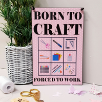 Born To Craft Forced To Work Craft Gift Fun Home Sign Craft Room Plaque 417