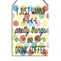 Craft Room Sign I Just Want To Make Pretty Things and Drink Coffee GA073