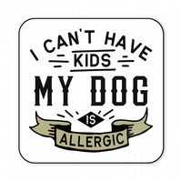 Dog Coaster I Can't Have Kids My Dog Is Allergic Funny Dog Lovers Gift CO46