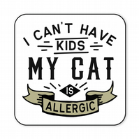 Cat Coaster I Can't Have Kids My Cat is Allergic Funny Cat Lovers Gift CO47