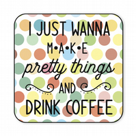 Craft Room Gift I Just Wanna Make Pretty Things and Drink Coffee Coaster CO49