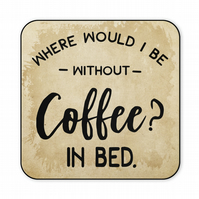 Funny Coaster Where Would I Be Without Coffee in Bed Gift CO50