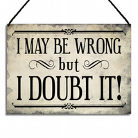 Funny Metal Home Sign I May Be Wrong But I Doubt It Metal Plaque GA103
