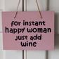 For Instant Happy Woman Just Add Wine - Wooden Sign