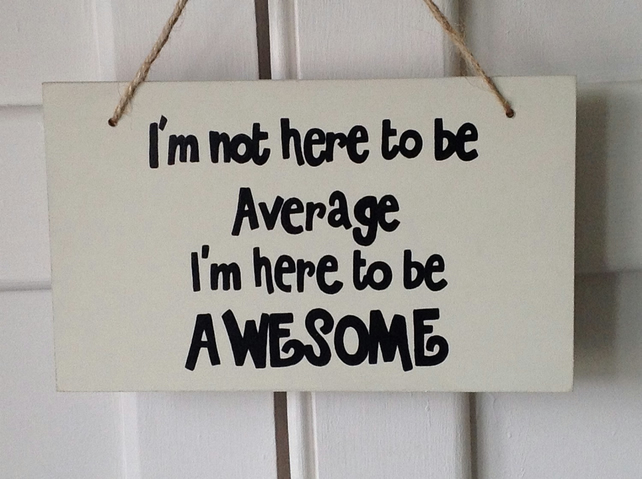 I'm Not Here To Be Average - Wooden Sign