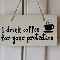 I Drink Coffee For Your Protection - Wooden Sign