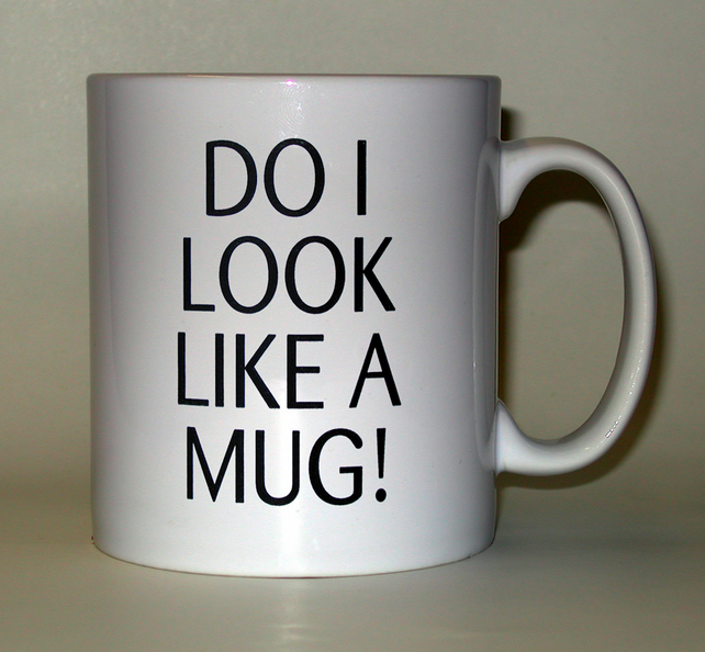 Do I look like a mug, printed mug. Student, office humour, fun, joke, gift mugs