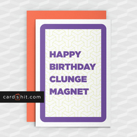 Rude Birthday Card -HAPPY BIRTHDAY CLUNGE MAGNET - Funny Birthday Cards