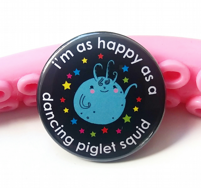 badge - i'm as a happy as a dancing piglet squid
