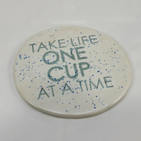 "Coaster "" Take life one cup at a time ""  made of stoneware"