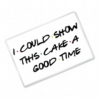 I Can Show This Cake A Good Time - Friends Inspired - Fridge Magnet