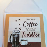 May your coffee be stronger than your toddler card for mum